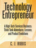 Technology Entrepreneur : A High-Tech Services Business: Think Tank Adventures, Lessons, and Product Evolutions - C. J. Rubis