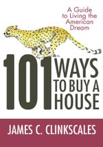 101 Ways to Buy a House : If Your Goal Is to Catch a Cheetah, You Don't Practice by Jogging - James C. Clinkscales