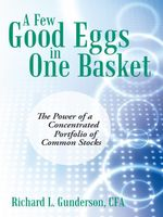 A  Few Good Eggs in One Basket : The Power of a Concentrated Portfolio of Common Stocks - Richard L. Gunderson CFA