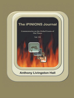 The iPINIONS Journal : Commentaries on the Global Events of Our Times-Volume VII - Anthony Livingston Hall