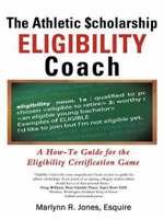 The Athletic $Cholarship Eligibility Coach : A How-To Guide for the Eligibility Certification Game