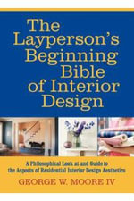 The Layperson's Beginning Bible of Interior Design : A Philosophical Look at and Guide to the Aspects of Residential Interior Design Aesthetics - George W. Moore IV