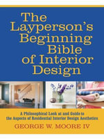 The Layperson's Beginning Bible of Interior Design : A Philosophical Look at and Guide to the Aspects of Residential Interior Design Aesthetics - George W., IV Moore
