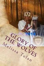 Glory of the Wolves : One King, One World, One Story - Melissa Rose Tolan