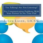 I'm Talking! Are You Listening? Fix Communication Problems with Your Partner in No Time Flat! : An Original Couplespeak Workbook - Susan Lager Licsw
