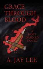 Grace Through Blood : A Holy Damned Novel - A Jay Lee