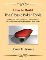 How to Build the Classic Poker Table Do It Yourself Poker Table Plans : A Reference Guide for Building High Quality Texas Holdem Poker Tables - James H Powers
