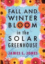 Fall and Winter Bloom in the Solar Greenhouse - James L Jones