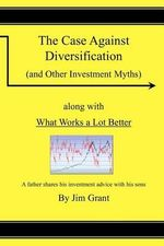 The Case Against Diversification : And Other Investing Myths - Jim Grant