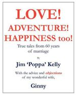Love! Adventure! Happiness Too! : True Tales from 60 Years of Marriage with the Advice and Objections of My Wonderful Wife, Ginny. - MR Jim Kelly