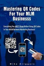 Mastering Qr Codes for Your MLM Business : Everything You Must Know Before Using Qr Codes in Your MLM, Network Marketing Business! - Mike Driggers Jr