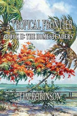 A Tropical Frontier : Book II; The Homesteaders: The Homesteaders - Tim Robinson