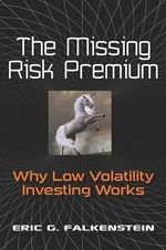 The Missing Risk Premium : Why Low Volatility Investing Works - Eric G Falkenstein