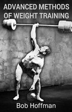 Advanced Methods of Weight Training : (Original Version, Restored) - Bob Hoffman