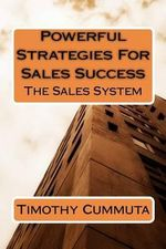 Powerful Strategies for Sales Success : The Sales System - Timothy James Cummuta