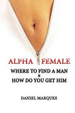 Alpha Female : Where to Find a Man and How Do You Get Him - Daniel Marques