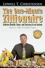 The One-Minute Zillionaire : Achieve Wealth, Fame, and Success in an Instant Give or Take a Hundred Years - Lowell T Christensen