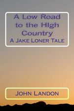 A Low Road to the High Country : A Jake Loner Tale - John Landon