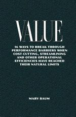 Value : 16ways to Break Through Performance Barriers Whencost-Cutting, Streamlining and Otheroperational Efficiencies Have Reached Their Natural Limits - Mary Baum