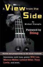 A View from the Side : Stories and Perspectives on the Music Business: Interviews with Bass Giants Will Lee, Marcus Miller, Leland Sklar, Tony Levin, and More - Michael Visceglia