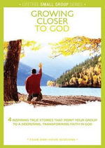 Growing Closer to God : 4 Inspiring True Stories That Point Your Group to a Deepening, Transforming Faith in God - Group