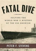 Fatal Dive : Solving the World War II Mystery of the USS Grunion - Professor Peter F Stevens