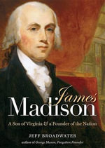 James Madison : A Son of Virginia & a Founder of the Nation - Jeff Broadwater