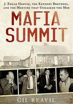 Mafia Summit : J. Edgar Hoover, the Kennedy Brothers, and the Meeting That Unmasked the Mob - Gil Reavill