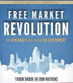 Free Market Revolution : How Ayn Rand's Ideas Can End Big Government - Yaron Brook