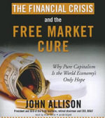 The Financial Crisis and the Free Market Cure : Why Pure Capitalism Is the World Economy's Only Hope - John A Allison
