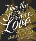 How the French Invented Love : Nine Hundred Years of Passion and Romance - Marilyn Yalom