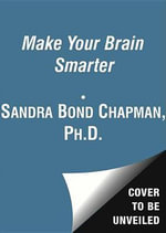 Make Your Brain Smarter : An Easy Plan to Increase Your Creativity, Energy, and Focus - Sandra Bond Chapman