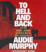 To Hell and Back : The Epic Combat Journal of World War II's Most Decorated G.I. - Audie Murphy