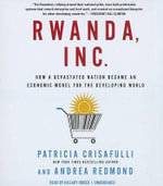Rwanda, Inc. : How a Devastated Nation Became an Economic Model for the Developing World - Patricia Crisafulli