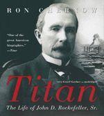 Titan : The Life of John D. Rockefeller, Sr. - Ron Chernow