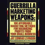 Guerrilla Marketing Weapons : 100 Affordable Marketing Methods for Maximizing Profits from Your Small Business - Jay Conrad Levinson