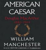American Caesar : Douglas MacArthur 18801964 - William Manchester