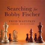 Searching for Bobby Fischer : The Father of a Prodigy Observes the World of Chess - Fred Waitzkin