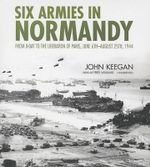 Six Armies in Normandy : From D-Day to the Liberation of Paris, June 6th-August 25th, 1944 - John Keegan
