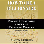 How to Be a Billionaire : Proven Strategies from the Titans of Wealth - Martin S Fridson, Cfa