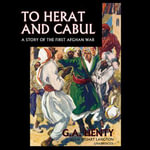 To Herat and Cabul : The Story of the First Afghan War - G A Henty