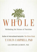Whole : Rethinking the Science of Nutrition - Division of Nutritional Sciences T Colin Campbell