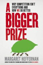 A Bigger Prize : Why Competition isn't Everything and How We Do Better - Margaret Heffernan