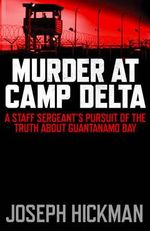Murder at Camp Delta : A Staff Sergeant's Pursuit of the Truth About Guantanamo Bay - Joseph Hickman