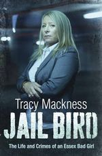 Jail Bird : The Life and Crimes of an Essex Bad Girl - Tracy Mackness