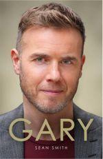 Gary : The Definitive Biography of Gary Barlow - Sean Smith