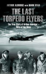 The Last Torpedo Flyers : The True Story of Arthur Aldridge, Hero of the Skies - Arthur Aldridge