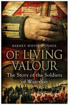Of Living Valour : The Story of the Soldiers of Waterloo - Barney White-Spunner