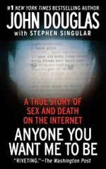 Anyone You Want Me To Be : A Shocking True Story of Sex and Death on the Internet - John Douglas