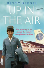 Up in the Air : The Real Story of Life Aboard the World's Most Glamorous Airline - Betty Riegel